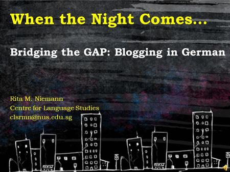 When the Night Comes… Bridging the GAP: Blogging in German Rita M. Niemann Centre for Language Studies