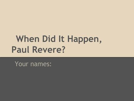 When Did It Happen, Paul Revere? Your names:. 1735 What is Boston like when Paul Revere is born? What page? 263 Description? There are 42 streets, 4,000.