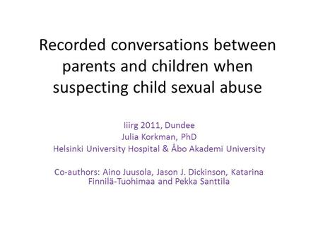 Recorded conversations between parents and children when suspecting child sexual abuse Iiirg 2011, Dundee Julia Korkman, PhD Helsinki University Hospital.