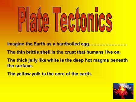Imagine the Earth as a hardboiled egg……………………. The thin brittle shell is the crust that humans live on. The thick jelly like white is the deep hot magma.