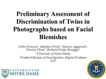Preliminary Assessment of Discrimination of Twins in Photographs based on Facial Blemishes Nisha Srinivas 1, Matthew Pruitt 1, Gaurav Aggarwal 1, Patrick.