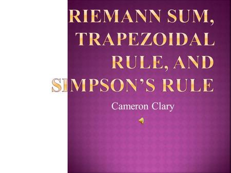 Cameron Clary. Riemann Sums, the Trapezoidal Rule, and Simpson's Rule are used to find the area of a certain region between or under curves that usually.