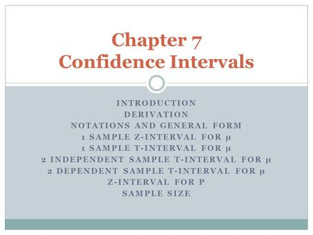 INTRODUCTION DERIVATION NOTATIONS AND GENERAL FORM 1 SAMPLE Z-INTERVAL FOR µ 1 SAMPLE T-INTERVAL FOR µ 2 INDEPENDENT SAMPLE T-INTERVAL FOR µ 2 DEPENDENT.