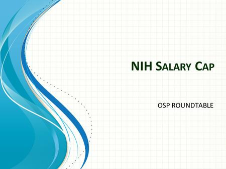 NIH S ALARY C AP OSP ROUNDTABLE. The final passage of H.R. 2055 on December 23, 2011 – Reduced the NIH salary cap from Executive Level I ($199,700) to.