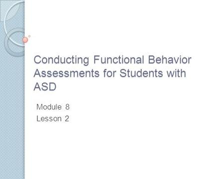 Conducting Functional Behavior Assessments for Students with ASD Module 8 Lesson 2.
