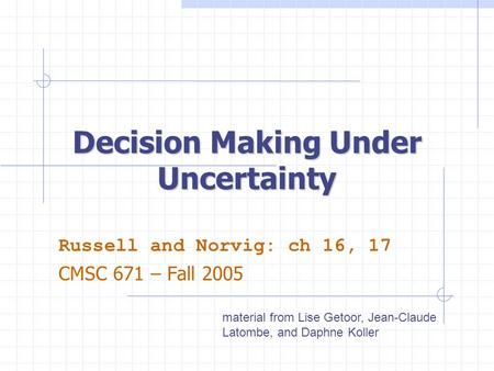 Decision Making Under Uncertainty Russell and Norvig: ch 16, 17 CMSC 671 – Fall 2005 material from Lise Getoor, Jean-Claude Latombe, and Daphne Koller.