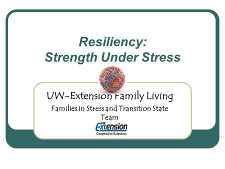 Resiliency: Strength Under Stress UW-Extension Family Living Families in Stress and Transition State Team.