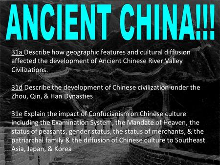 31a Describe how geographic features and cultural diffusion affected the development of Ancient Chinese River Valley Civilizations. 31d Describe the development.
