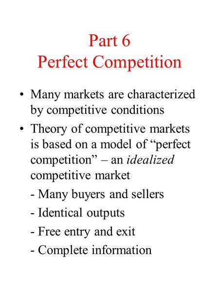 "Part 6 Perfect Competition Many markets are characterized by competitive conditions Theory of competitive markets is based on a model of ""perfect competition"""