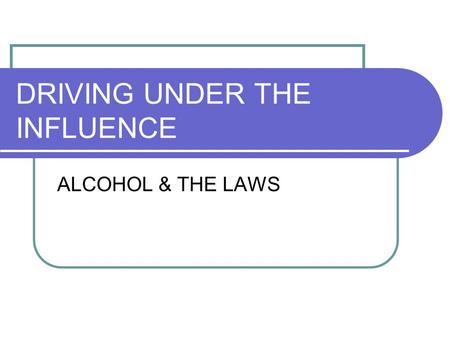 DRIVING UNDER THE INFLUENCE ALCOHOL & THE LAWS. 21 Means 21 You must be 21 to buy, possess, transport, or consume alcohol.