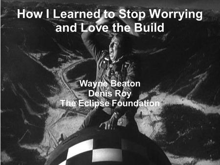 1 How I Learned to Stop Worrying and Love the Build Wayne Beaton Denis Roy The Eclipse Foundation.