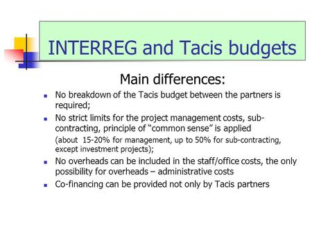 INTERREG and Tacis budgets Main differences: No breakdown of the Tacis budget between the partners is required; No strict limits for the project management.