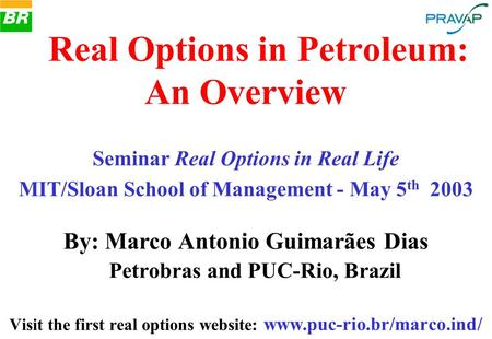 By: Marco Antonio Guimarães Dias Petrobras and PUC-Rio, Brazil Visit the first real options website: www.puc-rio.br/marco.ind/. Real Options in Petroleum: