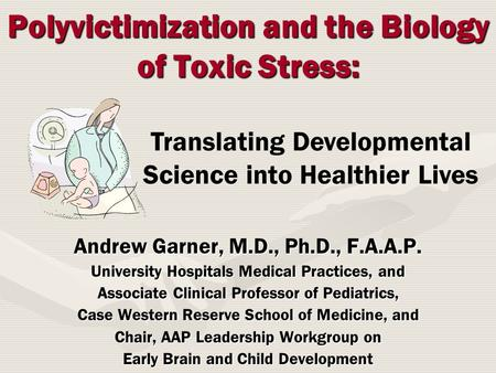 Polyvictimization and the Biology of Toxic Stress: Andrew Garner, M.D., Ph.D., F.A.A.P. University Hospitals Medical Practices, and Associate Clinical.