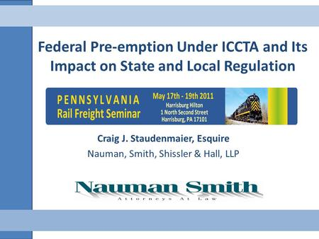 Federal Pre-emption Under ICCTA and Its Impact on State and Local Regulation Craig J. Staudenmaier, Esquire Nauman, Smith, Shissler & Hall, LLP.