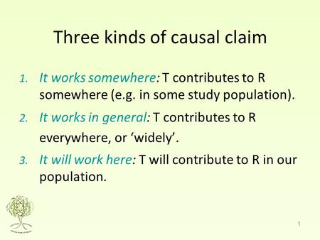 1 Three kinds of causal claim 1. It works somewhere: T contributes to R somewhere (e.g. in some study population). 2. It works in general: T contributes.