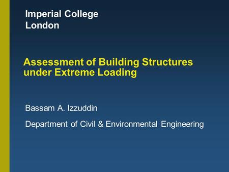 Imperial College London Assessment of Building Structures under Extreme Loading Bassam A. Izzuddin Department of Civil & Environmental Engineering.