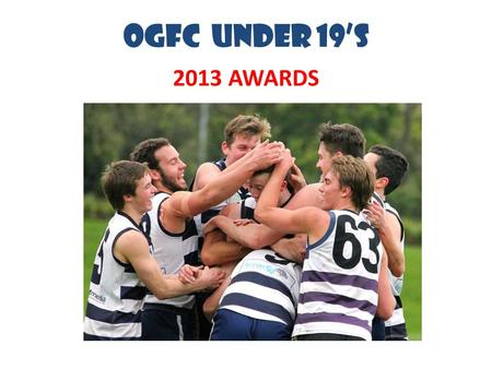 OGFC UNDER 19's 2013 AWARDS. 55 Players Used 14 current schoolboys 10 loaned to us from Uni Blacks Vote-Getters in League B&F Hugh McKay (12) – tied for.