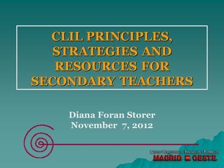 CLIL PRINCIPLES, STRATEGIES AND RESOURCES FOR SECONDARY TEACHERS Diana Foran Storer November 7, 2012.