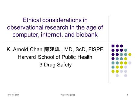 Oct 27, 2009Academia Sinica1 Ethical considerations in observational research in the age of computer, internet, and biobank K. Arnold Chan 陳建煒, MD, ScD,