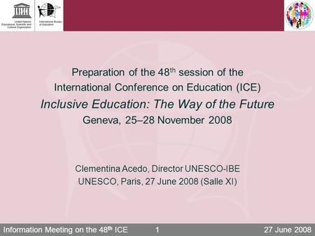 Information Meeting on the 48 th ICE 27 June 20081 Preparation of the 48 th session of the International Conference on Education (ICE) Inclusive Education: