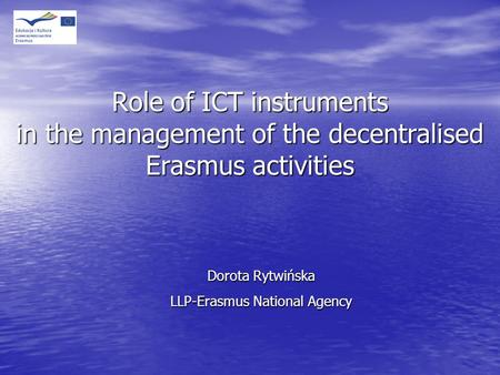 Role of ICT instruments in the management of the decentralised Erasmus activities Dorota Rytwińska LLP-Erasmus National Agency.
