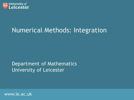 Www.le.ac.uk Numerical Methods: Integration Department of Mathematics University of Leicester.