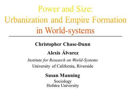 Christopher Chase-Dunn Alexis Álvarez Institute for Research on World-Systems University of California, Riverside Susan Manning Sociology Hofstra University.