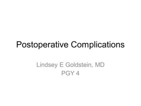 Postoperative Complications Lindsey E Goldstein, MD PGY 4.