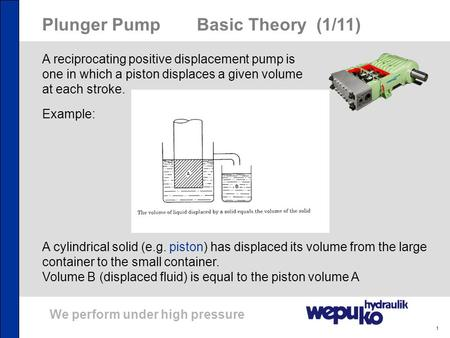 We perform under high pressure 1 Plunger PumpBasic Theory (1/11) A reciprocating positive displacement pump is one in which a piston displaces a given.