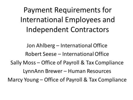 Payment Requirements for International Employees and Independent Contractors Jon Ahlberg – International Office Robert Seese – International Office Sally.