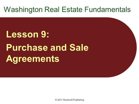 Washington Real Estate Fundamentals Lesson 9: Purchase and Sale Agreements © 2011 Rockwell Publishing.
