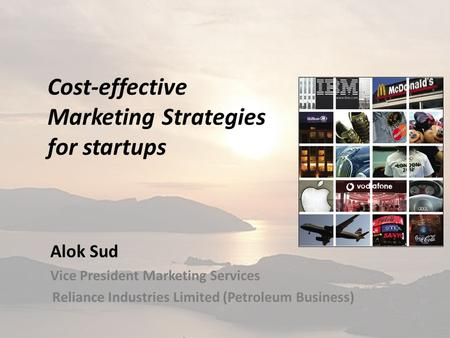 Cost-effective Marketing Strategies for startups Alok Sud Vice President Marketing Services Reliance Industries Limited (Petroleum Business)