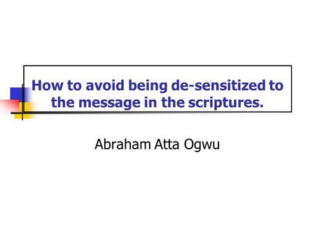 How to avoid being de-sensitized to the message in the scriptures. Abraham Atta Ogwu.