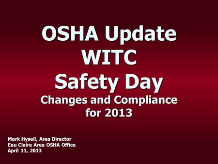 OSHA Update WITC Safety Day Changes and Compliance for 2013 Mark Hysell, Area Director Eau Claire Area OSHA Office April 11, 2013.