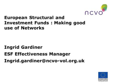 European Structural and Investment Funds : Making good use of Networks Ingrid Gardiner ESF Effectiveness Manager