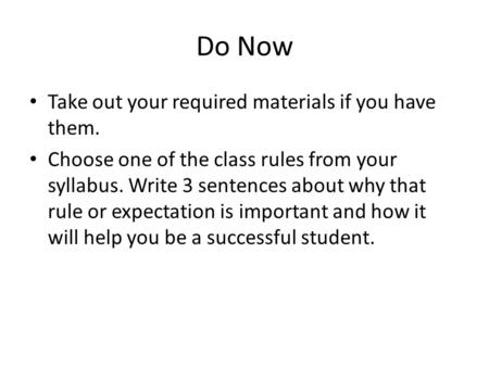 Do Now Take out your required materials if you have them. Choose one of the class rules from your syllabus. Write 3 sentences about why that rule or expectation.