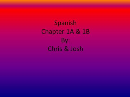 Spanish Chapter 1A & 1B By: Chris & Josh. Chapter 1A Yaaaaaaaaaaaaaaaaaaaaaaaaaaaaay! Hi Scott.