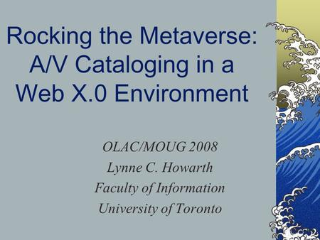 Rocking the Metaverse: A/V Cataloging in a Web X.0 Environment OLAC/MOUG 2008 Lynne C. Howarth Faculty of Information University of Toronto.
