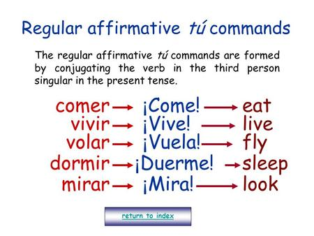 Regular affirmative tú commands The regular affirmative tú commands are formed by conjugating the verb in the third person singular in the present tense.