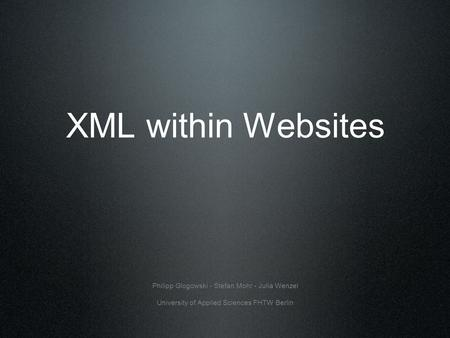 XML within Websites Philipp Glogowski - Stefan Mohr - Julia Wenzel University of Applied Sciences FHTW Berlin.