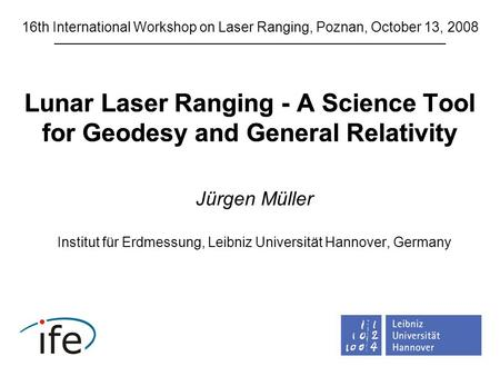 Lunar Laser Ranging - A Science Tool for Geodesy and General Relativity Jürgen Müller Institut für Erdmessung, Leibniz Universität Hannover, Germany 16th.