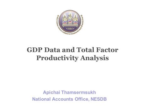 GDP Data and Total Factor Productivity Analysis Apichai Thamsermsukh National Accounts Office, NESDB.