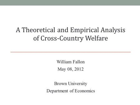William Fallon May 08, 2012 Brown University Department of Economics A Theoretical and Empirical Analysis of Cross-Country Welfare.