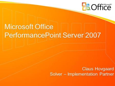 Microsoft Office PerformancePoint Server 2007 Claus Hovgaard Solver – Implementation Partner Microsoft Office PerformancePoint Server 2007 Claus Hovgaard.