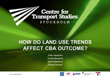 HOW DO LAND USE TRENDS AFFECT CBA OUTCOME? Peter Almström Svante Berglund Maria Börjesson Daniel Jonsson 27 november 2009, 1.