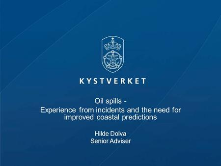 Oil spills - Experience from incidents and the need for improved coastal predictions Hilde Dolva Senior Adviser.