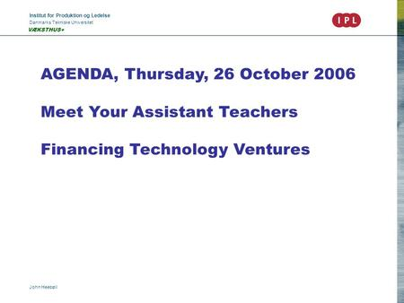 Institut for Produktion og Ledelse Danmarks Tekniske Universitet John Heebøll VÆKSTHUS+ AGENDA, Thursday, 26 October 2006 Meet Your Assistant Teachers.