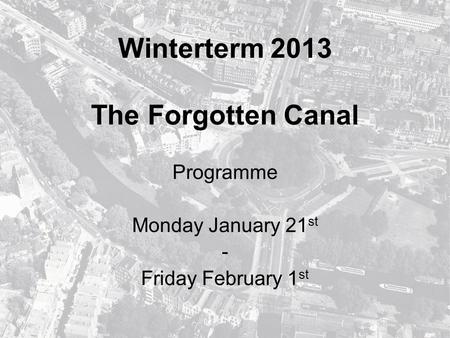 Winterterm 2013 The Forgotten Canal Programme Monday January 21 st - Friday February 1 st.