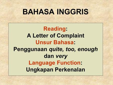BAHASA INGGRIS Reading: A Letter of Complaint Unsur Bahasa: Penggunaan quite, too, enough dan very Language Function: Ungkapan Perkenalan.